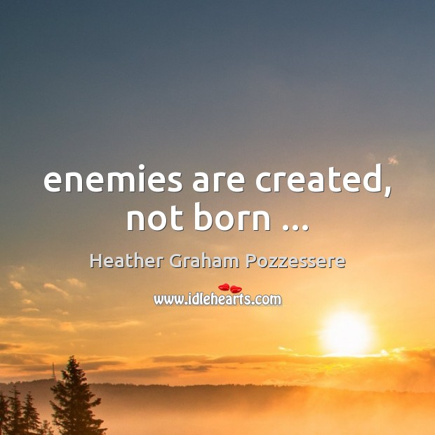 Enemies are created, not born … Image