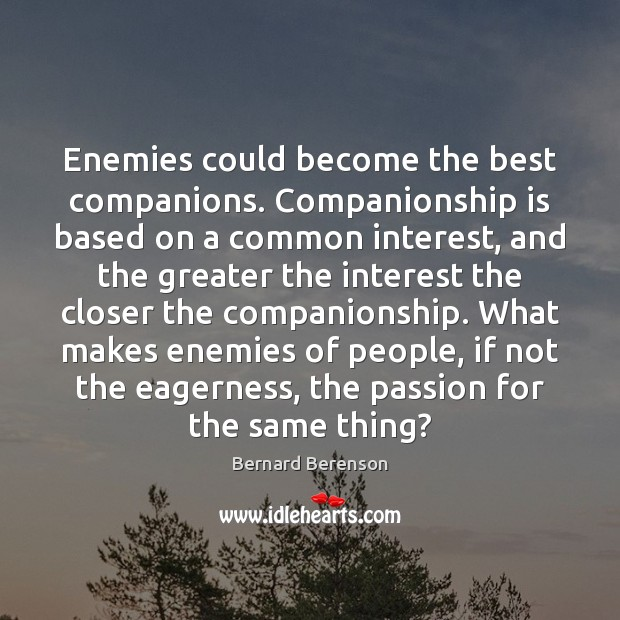 Enemies could become the best companions. Companionship is based on a common Bernard Berenson Picture Quote