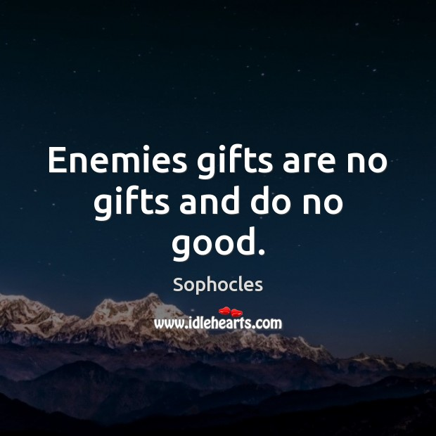 Enemies gifts are no gifts and do no good. Image