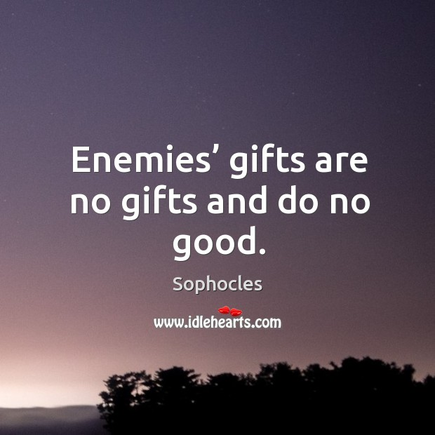 Enemies' gifts are no gifts and do no good. Image
