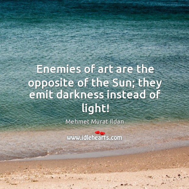 Image, Enemies of art are the opposite of the Sun; they emit darkness instead of light!