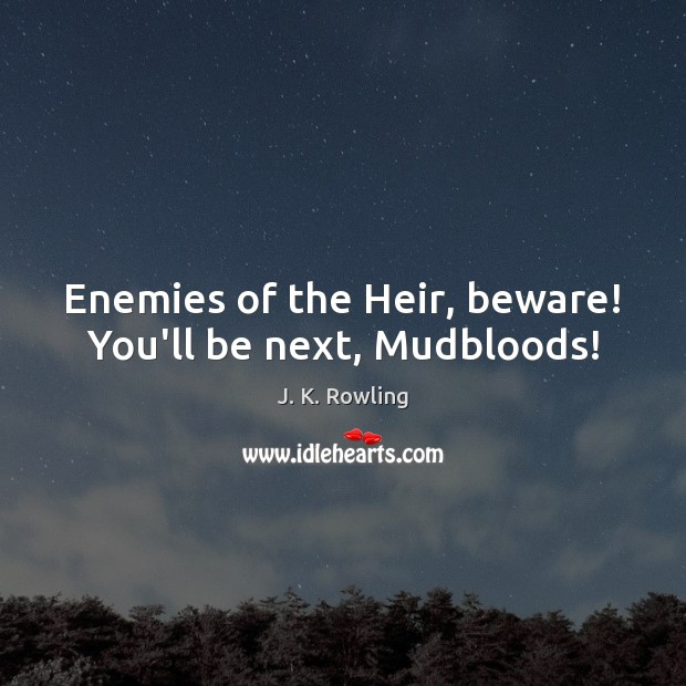 Enemies of the Heir, beware! You'll be next, Mudbloods! J. K. Rowling Picture Quote