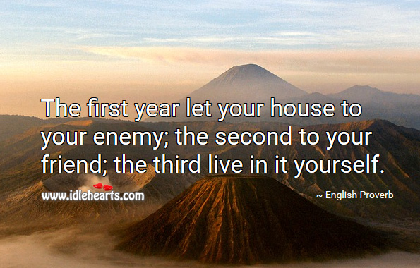 The first year let your house to your enemy; the second to your friend; the third live in it yourself. English Proverbs Image