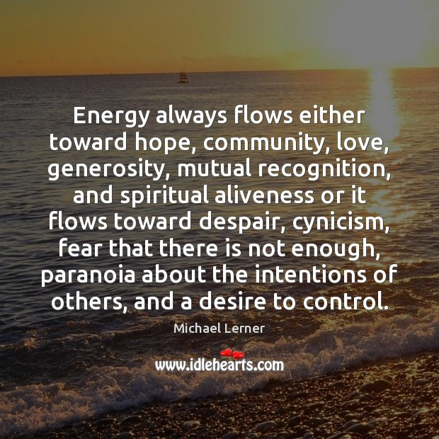 Image, Energy always flows either toward hope, community, love, generosity, mutual recognition, and