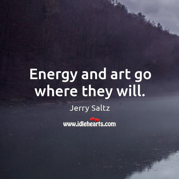 Image, Energy and art go where they will.