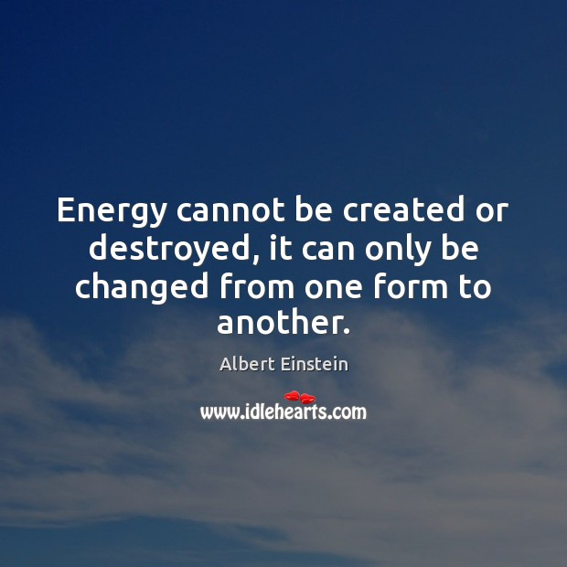 Energy cannot be created or destroyed, it can only be changed from one form to another. Image