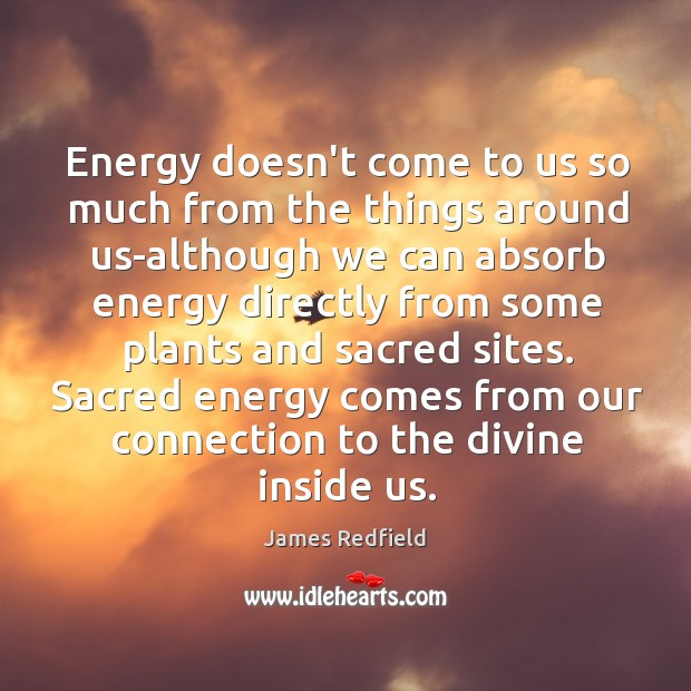 Energy doesn't come to us so much from the things around us-although James Redfield Picture Quote