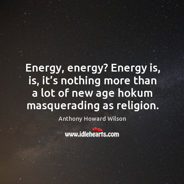 Image, Energy, energy? energy is, is, it's nothing more than a lot of new age hokum masquerading as religion.