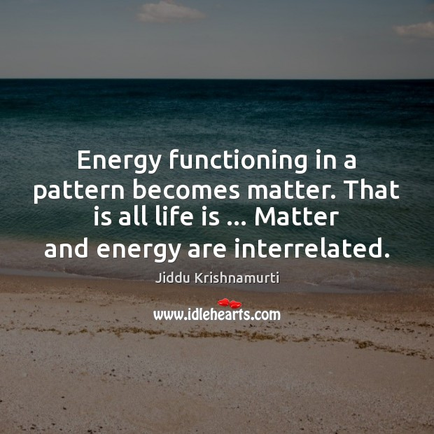 Energy functioning in a pattern becomes matter. That is all life is … Jiddu Krishnamurti Picture Quote