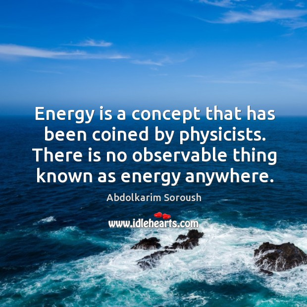 Energy is a concept that has been coined by physicists. There is no observable thing known as energy anywhere. Abdolkarim Soroush Picture Quote