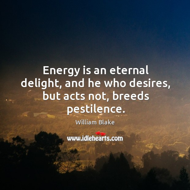 Energy is an eternal delight, and he who desires, but acts not, breeds pestilence. Image