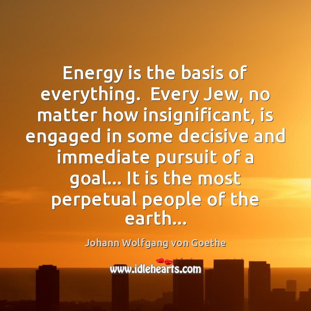 Energy is the basis of everything.  Every Jew, no matter how insignificant, Image