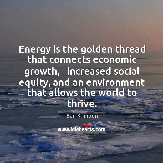 Image, Energy is the golden thread that connects economic growth,   increased social equity,