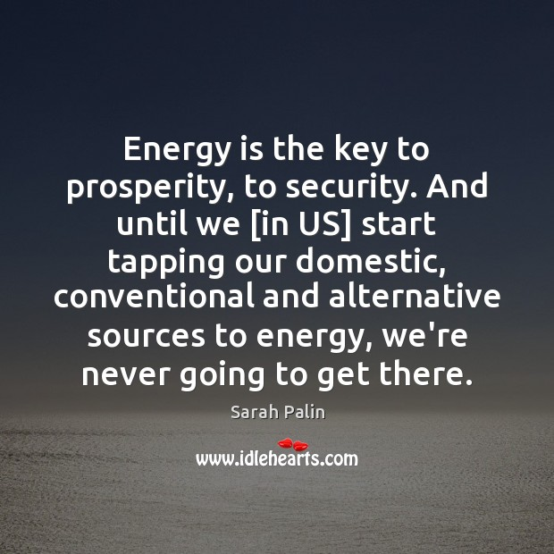Energy is the key to prosperity, to security. And until we [in Sarah Palin Picture Quote