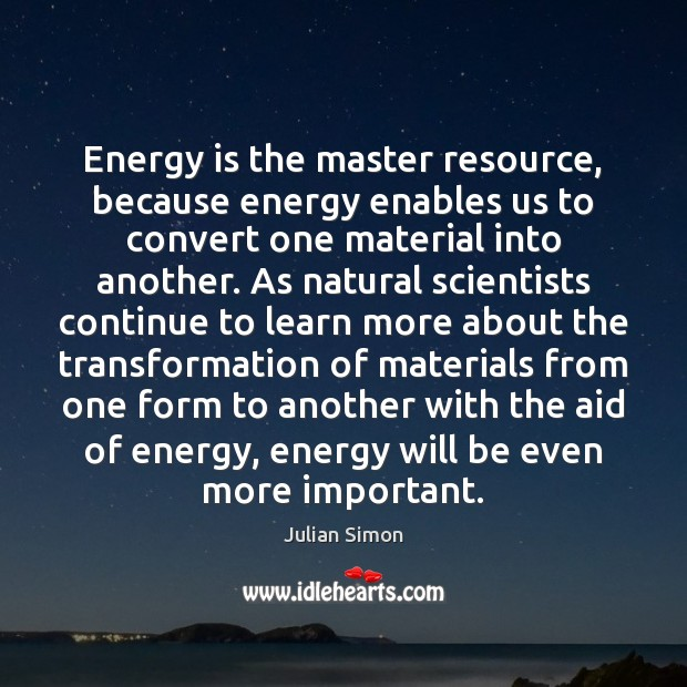 Energy is the master resource, because energy enables us to convert one Julian Simon Picture Quote