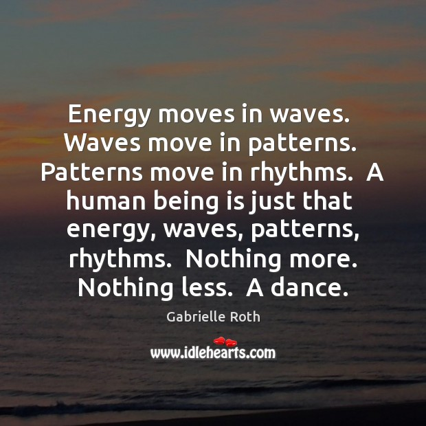Energy moves in waves.  Waves move in patterns.  Patterns move in rhythms. Image