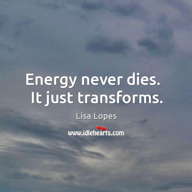 Energy never dies.   It just transforms. Image