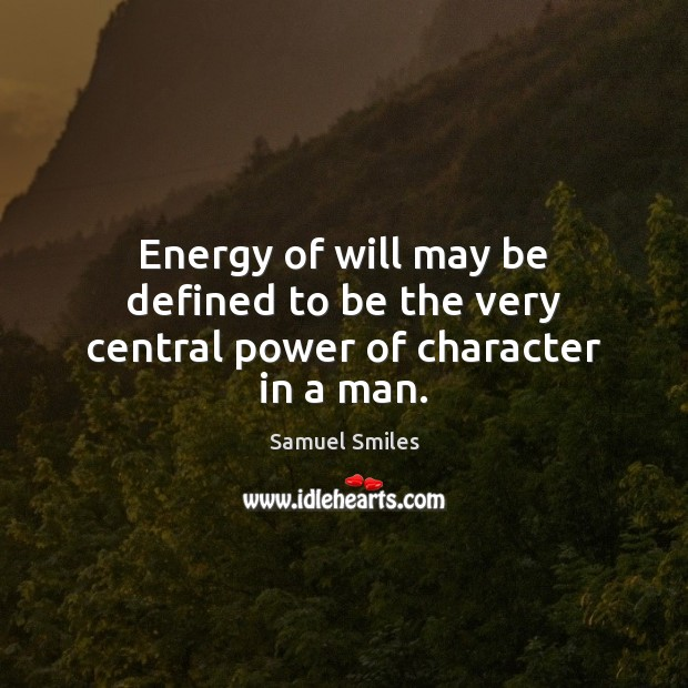 Energy of will may be defined to be the very central power of character in a man. Samuel Smiles Picture Quote