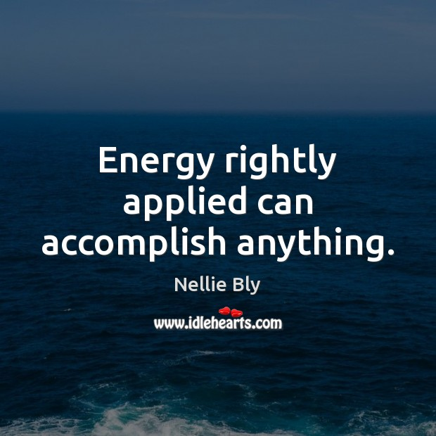 Energy rightly applied can accomplish anything. Image