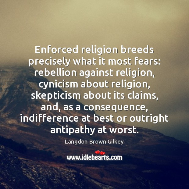 Enforced religion breeds precisely what it most fears: rebellion against religion, cynicism Langdon Brown Gilkey Picture Quote