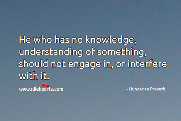 Image, He who has no knowledge, understanding of something, should not engage in, or interfere with it.