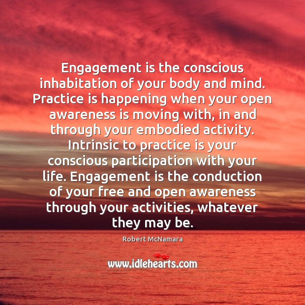 Engagement is the conscious inhabitation of your body and mind. Practice is Robert McNamara Picture Quote