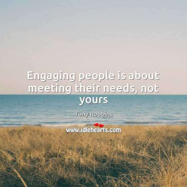 Engaging people is about meeting their needs, not yours Image