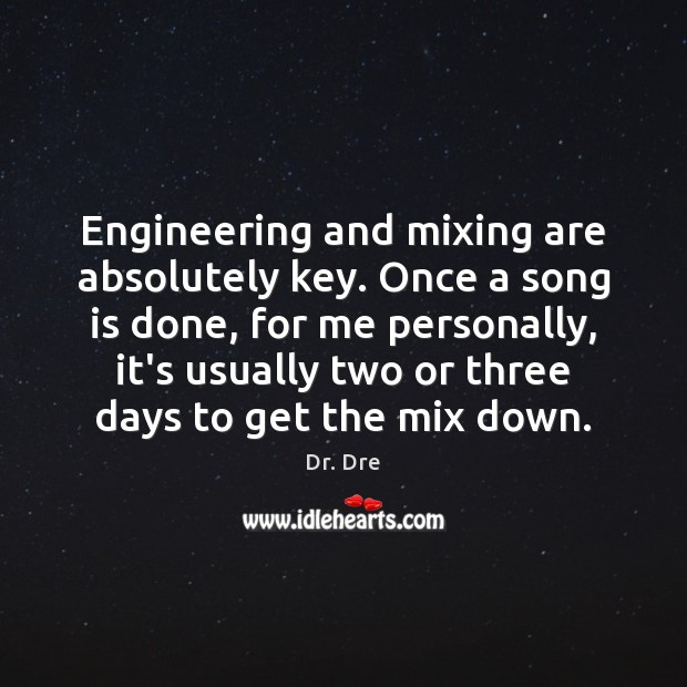 Engineering and mixing are absolutely key. Once a song is done, for Image