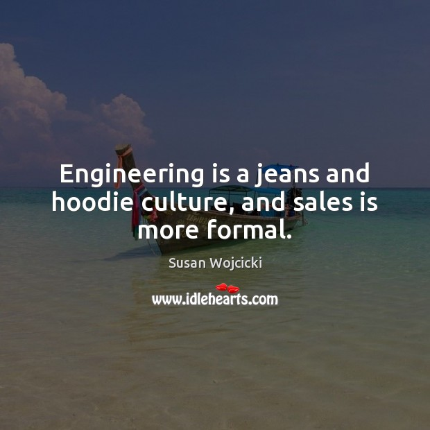 Engineering is a jeans and hoodie culture, and sales is more formal. Susan Wojcicki Picture Quote