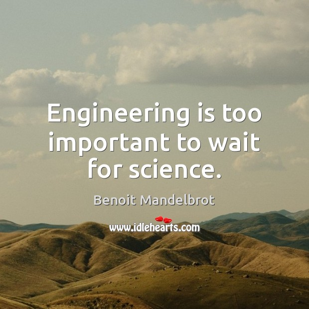 Engineering is too important to wait for science. Benoit Mandelbrot Picture Quote