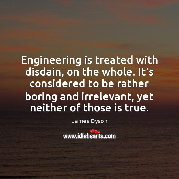 Engineering is treated with disdain, on the whole. It's considered to be Image