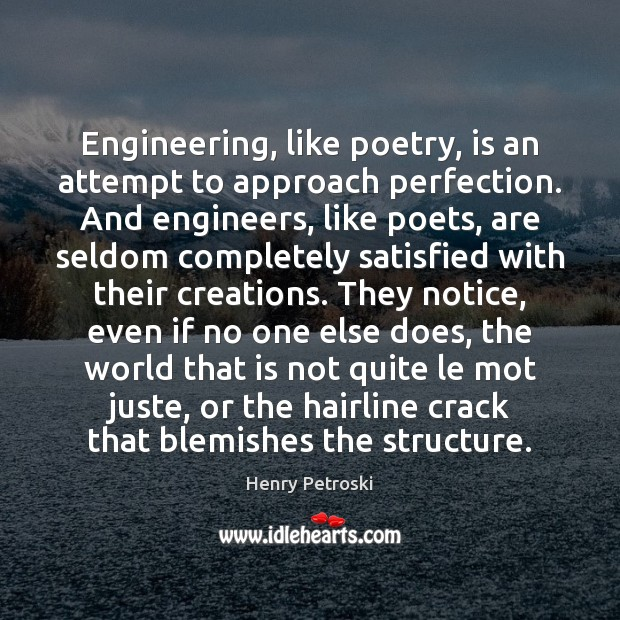 Engineering, like poetry, is an attempt to approach perfection. And engineers, like Image