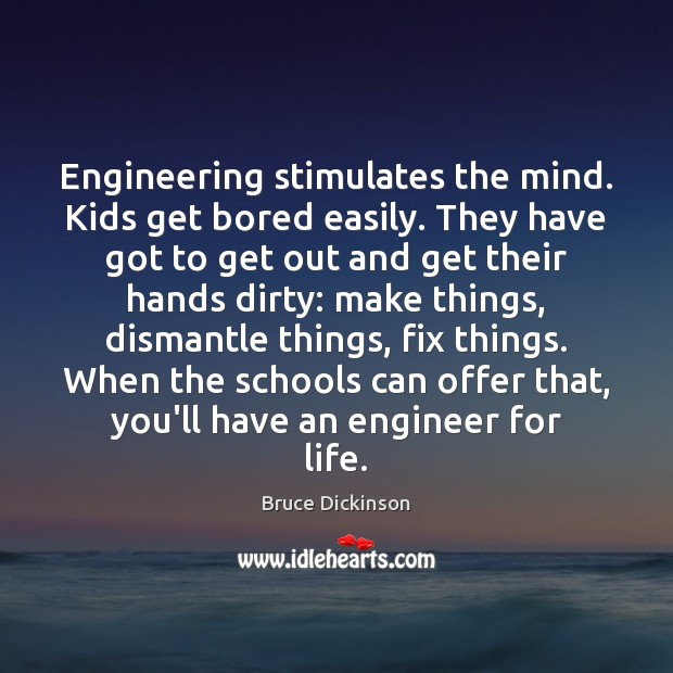Engineering stimulates the mind. Kids get bored easily. They have got to Bruce Dickinson Picture Quote