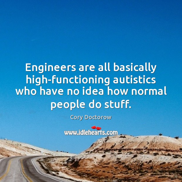 Image, Engineers are all basically high-functioning autistics who have no idea how normal