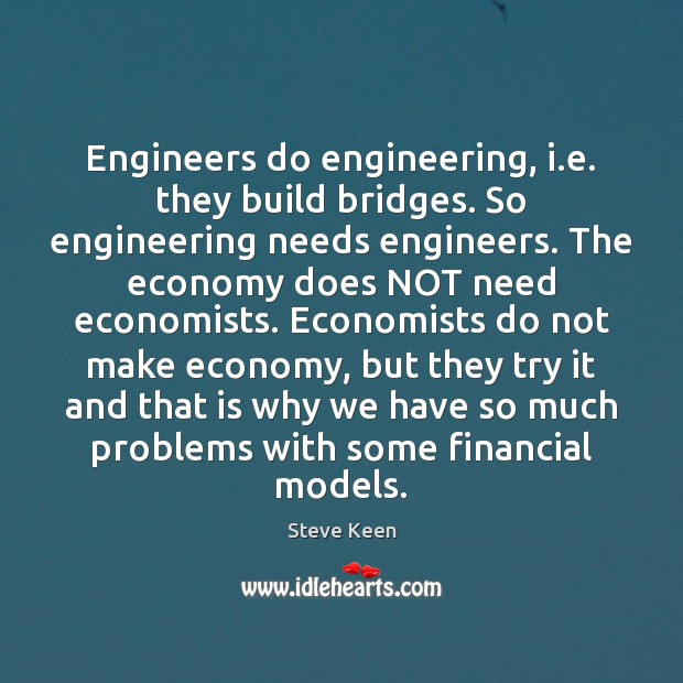 Engineers do engineering, i.e. they build bridges. So engineering needs engineers. Image