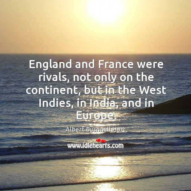 Image, England and france were rivals, not only on the continent, but in the west indies, in india, and in europe.