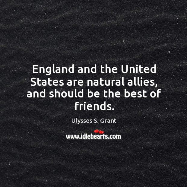 England and the United States are natural allies, and should be the best of friends. Ulysses S. Grant Picture Quote