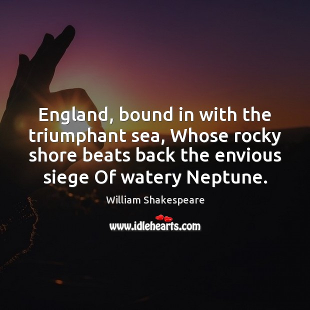 Image, England, bound in with the triumphant sea, Whose rocky shore beats back