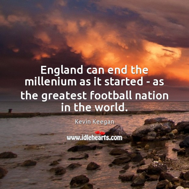 England can end the millenium as it started – as the greatest Football Quotes Image