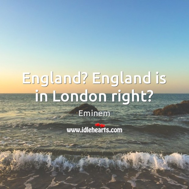 England? England is in London right? Image