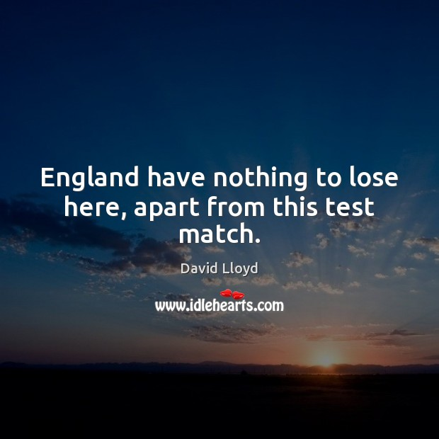 England have nothing to lose here, apart from this test match. David Lloyd Picture Quote