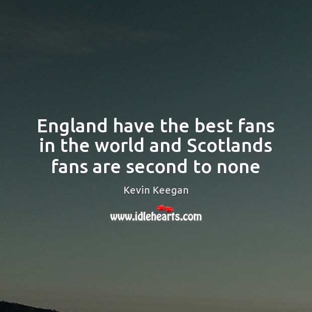 England have the best fans in the world and Scotlands fans are second to none Kevin Keegan Picture Quote
