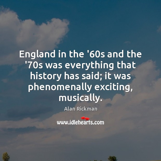 England in the '60s and the '70s was everything that Alan Rickman Picture Quote