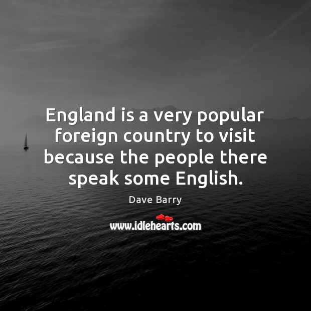 England is a very popular foreign country to visit because the people Dave Barry Picture Quote