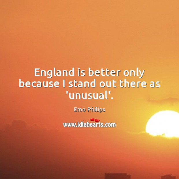England is better only because I stand out there as 'unusual'. Emo Philips Picture Quote