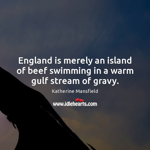 England is merely an island of beef swimming in a warm gulf stream of gravy. Katherine Mansfield Picture Quote
