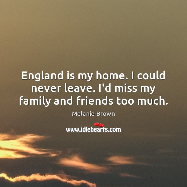 England is my home. I could never leave. I'd miss my family and friends too much. Image