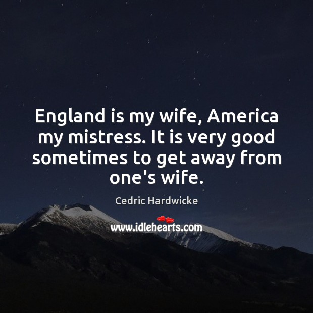 England is my wife, America my mistress. It is very good sometimes Image