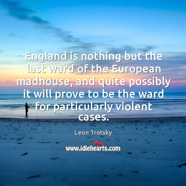 England is nothing but the last ward of the european madhouse Leon Trotsky Picture Quote
