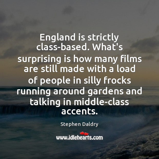 England is strictly class-based. What's surprising is how many films are still Image